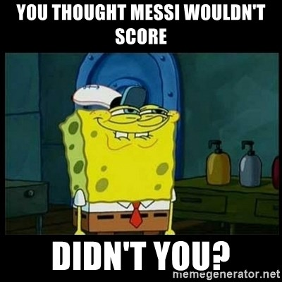 Don't you, Squidward? - YOU THOUGHT MESSI WOULDN'T SCORE DIDN'T YOU?