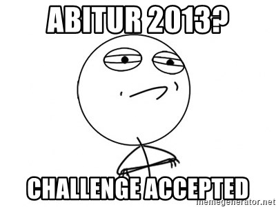 Challenge Accepted - Abitur 2013? Challenge accepted