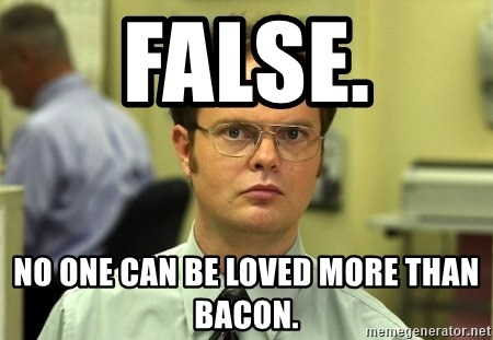 False guy - False. no one can be loved more than bacon.