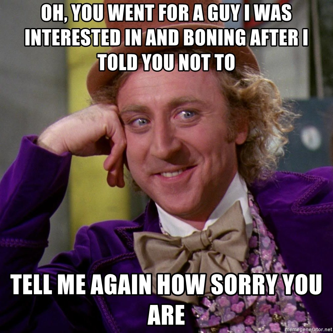 Willy Wonka - OH, YOU WENT FOR A GUY I WAS INTERESTED IN AND BONING AFTER I TOLD YOU NOT TO  TELL ME AGAIN HOW SORRY YOU ARE