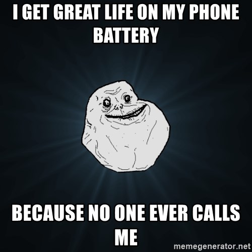 Forever Alone - I get great life on my phone battery because no one ever calls me