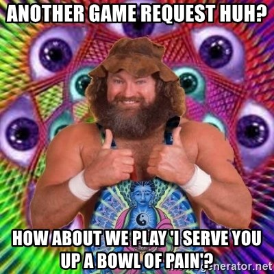 PSYLOL - another game request huh? how about we play 'I serve you up a bowl of pain'?