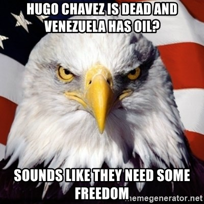 Freedom Eagle  - Hugo Chavez is deaD and Venezuela has oil? Sounds like they need some freedom