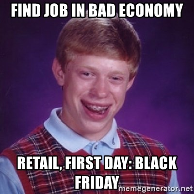 Bad Luck Brian - find job in bad economy retail, first day: black friday