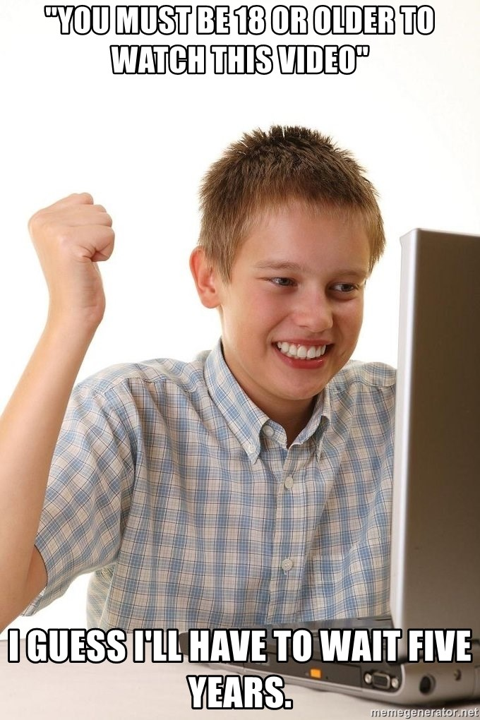 """First Day on the internet kid - """"You must be 18 or older to watch this video"""" I guess I'll have to wait five years."""