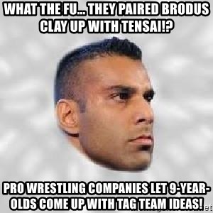 Serious Jinder Mahal - What the fu... They paired Brodus Clay up with Tensai!? Pro wrestling companies let 9-year-olds come up with tag team ideas!