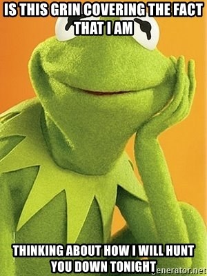 Kermit the frog - IS THIS GRIN COVERING THE FACT THAT I AM THINKING ABOUT HOW I WILL HUNT YOU DOWN TONIGHT