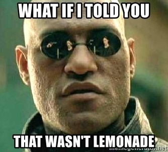 What if I told you / Matrix Morpheus - WHAT IF I TOLD YOU THAT WASN'T LEMONADE