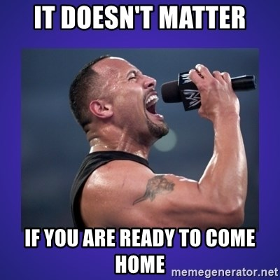 The Rock Catchphrase - IT DOESN'T MATTER IF YOU ARE READY TO COME HOME