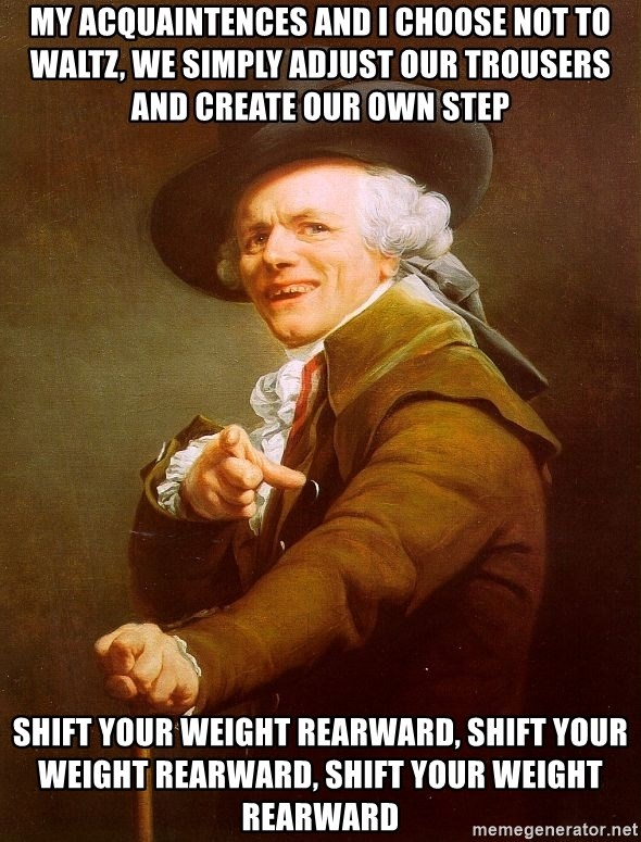 Joseph Ducreux - My acquaintences and I choose not to waltz, we simply adjust our trousers and create our own step shift your weight rearward, shift your weight rearward, shift your weight rearward
