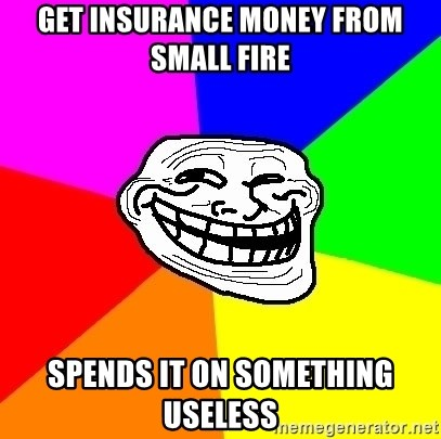 Trollface - Get insurance money from small fire spends it on something useless