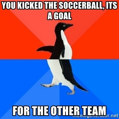 Socially Awesome Awkward Penguin - you kicked the soccerball, its a goal for the other team