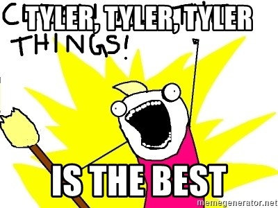 clean all the things - Tyler, Tyler, Tyler is the best