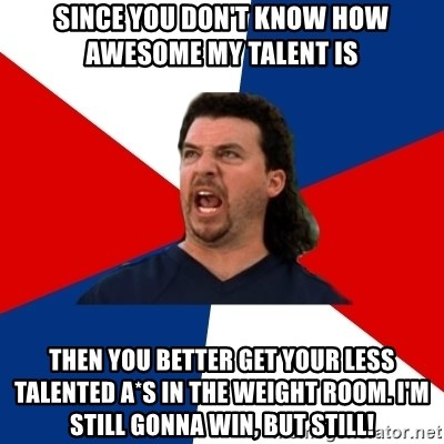 kenny powers - since you don't know how awesome my talent is then you better get your less talented a*s in the weight room. I'm still gonna win, but still!