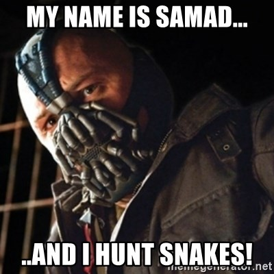 Only then you have my permission to die - MY NAME IS SAMAD... ..AND I HUNT SNAKES!