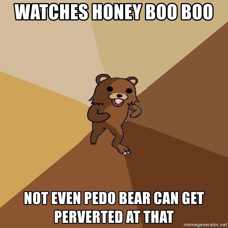 Pedo Bear From Beyond - wATCHES HONEY BOO BOO  NOT EVEN PEDO BEAR CAN GET PERVERTED AT THAT
