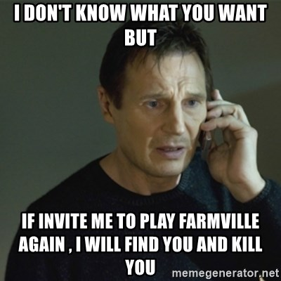 I don't know who you are... - I DON'T KNOW WHAT YOU WANT BUT IF INVITE ME TO PLAY FARMVILLE AGAIN , I WILL FIND YOU AND KILL YOU