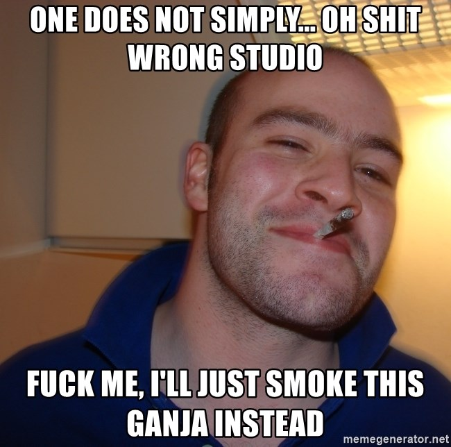 Good Guy Greg - One does not simply... Oh shit Wrong studio Fuck me, i'll just smoke this Ganja instEad