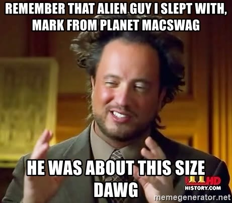 Ancient Aliens - Remember that alien guy i slept with, mark from planet macswag He was about this size dawg
