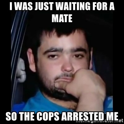 just waiting for a mate - I WAS JUST WAITING FOR A MATE  SO THE COPS ARRESTED ME