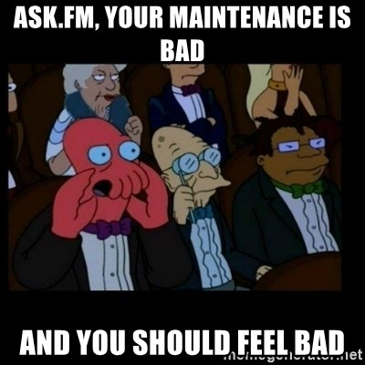 X is bad and you should feel bad - ask.fm, your maintenance is bad and you should feel bad