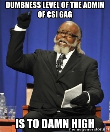 the rent is too damn highh - dumbness level of the admin of csi gag is to damn high