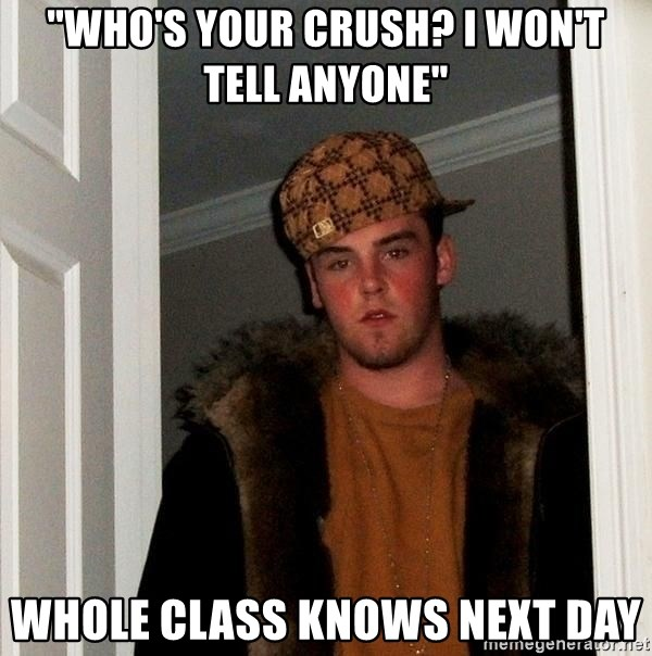 "Scumbag Steve - ""who's your crush? i won't tell anyone"" whole class knows next day"