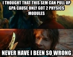 Never Have I Been So Wrong - I thought that this sem can pull up gpa cause only got 2 physics modules Never Have I been so wrong