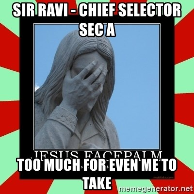 Jesus Facepalm - Sir ravi - Chief selector sec a too much for even me to take