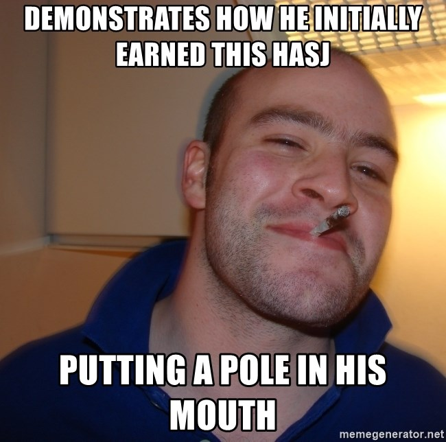 Good Guy Greg - Demonstrates how he initially earned this hasj Putting A pole in his mouth