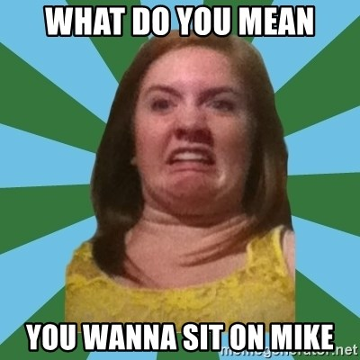 Disgusted Ginger - What do you mean You wanna sit on mike