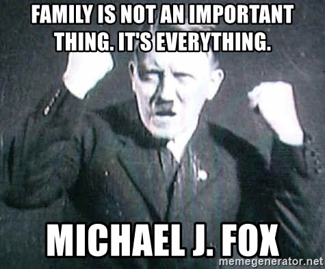 Successful Hitler - Family is not an important thing. It's everything.  Michael J. Fox