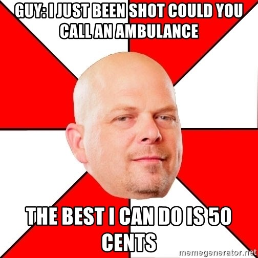 Pawn Stars - Guy: i just been shot could you call an ambulance The best i can do is 50 cEnts