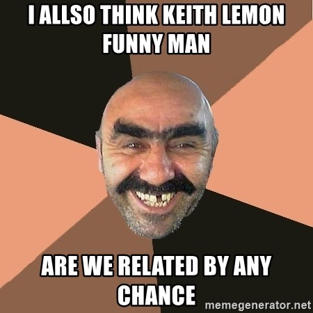 Provincial Man - i allso think keith lemon funny man  are we related by any chance