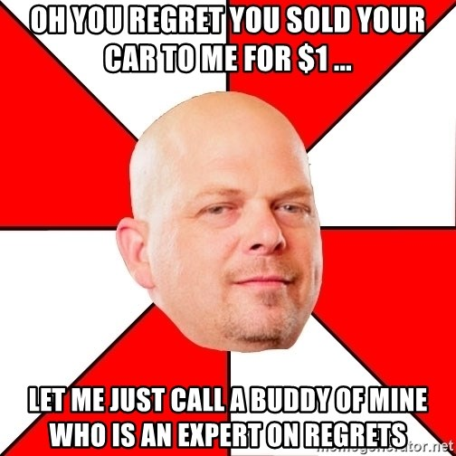 Pawn Stars - Oh you regret you sold your car to me for $1 ... Let me just call a buddy of mine who is an expert on regrets