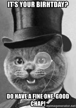 Monocle Cat - It's your birhtday? Do have a fine one, Good Chap!