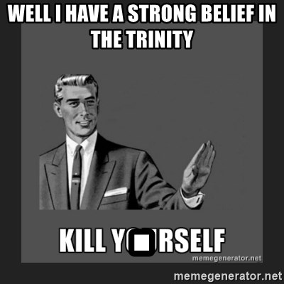 kill yourself guy - WELL I HAVE A STRONG BELIEF IN THE TRINITY .