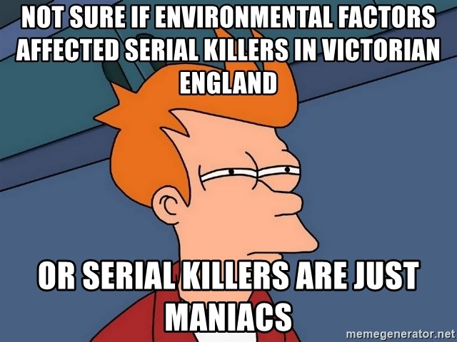 Futurama Fry - not sure if environmental factors affected serial killers in victorian england or serial killers are just maniacs