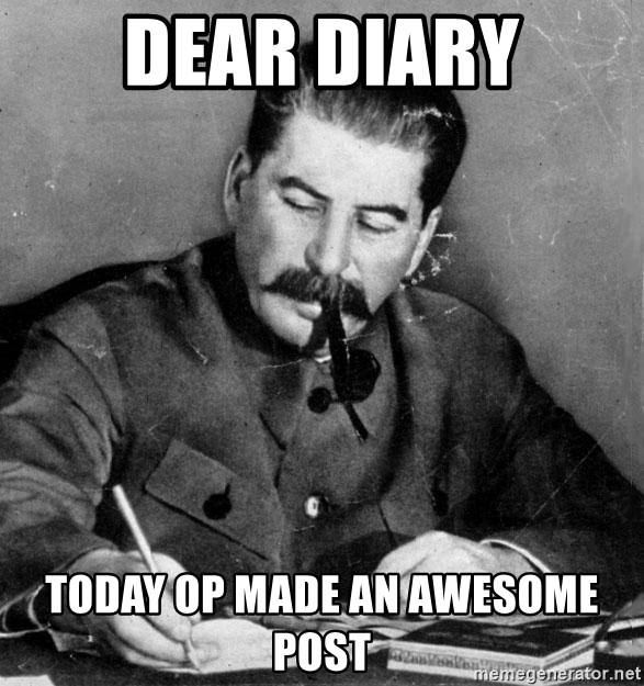 Stalin Diary - dear diary today op made an awesome post