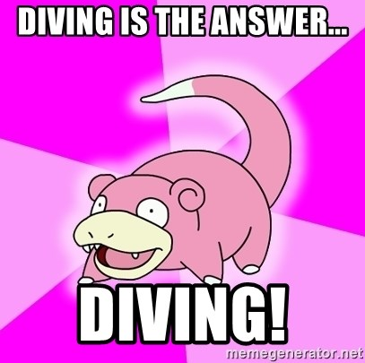 Slowpoke - Diving is the answer... DIving!