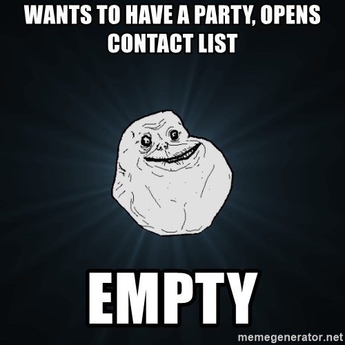 Forever Alone - wants to have a party, opens contact list empty