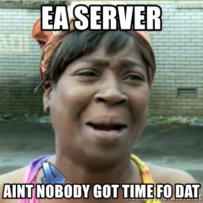 Ain't Nobody got time fo that - ea server aint nobody got time fo dat