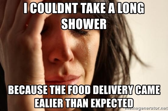 First World Problems - I couldnt take a long shower because the food delivery came ealier than expected