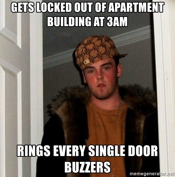 Scumbag Steve - gets locked out of apartment building at 3am rings every single door buzzers