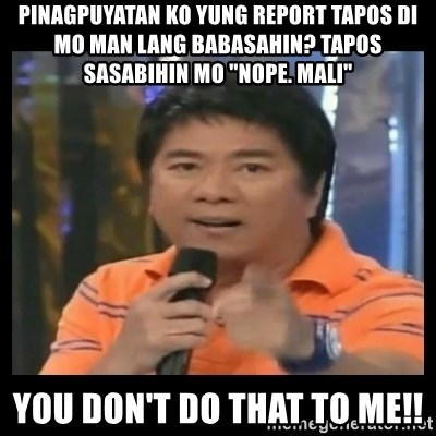 "You don't do that to me meme - PINAGPUYATAN KO YUNG REPORT TAPOS DI MO MAN LANG BABASAHIN? tAPOS SASABIHIN MO ""nOPE. mALI"" yOU DON'T DO THAT TO ME!!"