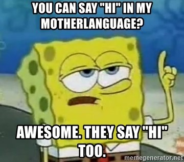 """Tough Spongebob - You can say """"hi"""" in my motherlanguage? Awesome. They say """"Hi"""" too."""