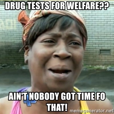 Ain't Nobody got time fo that - Drug tests for welfare?? Ain't Nobody Got Time Fo That!