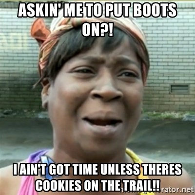 Ain't Nobody got time fo that - Askin' me to put boots on?! I ain't got time unless theres cookies on the trail!!