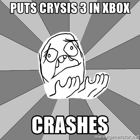Whyyy??? - PUTS CRYSIS 3 IN XBOX CRASHES