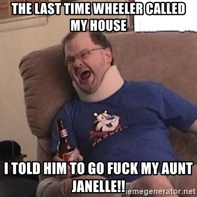 Fuming tourettes guy - The last time wheeler calleD my house I told him to go fuck my aunt janelle!!